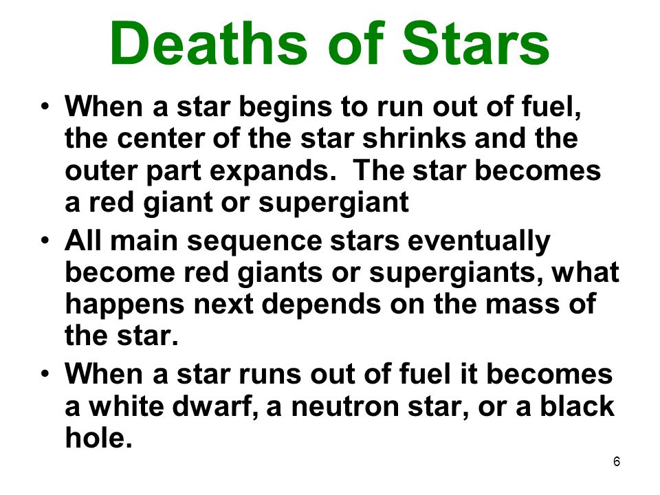 6 Deaths of Stars When a star begins to run out of fuel, the center of the star shrinks and the outer part expands.