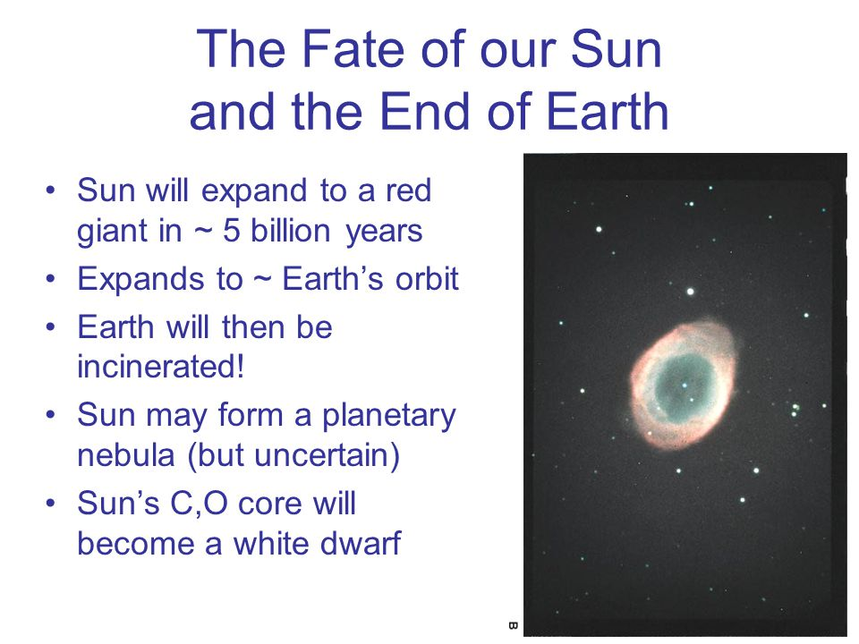 The Fate of our Sun and the End of Earth Sun will expand to a red giant in ~ 5 billion years Expands to ~ Earth's orbit Earth will then be incinerated