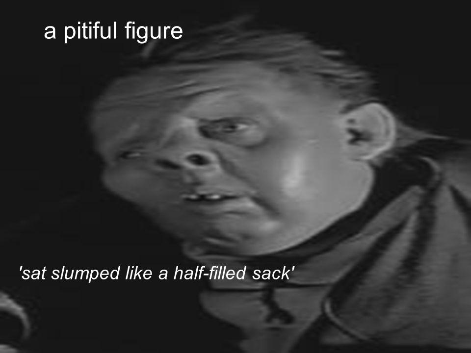 a pitiful figure 'sat slumped like a half-filled sack'