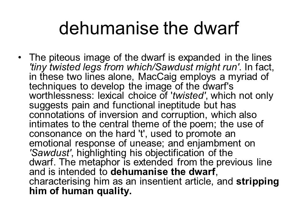 dehumanise the dwarf The piteous image of the dwarf is expanded in the lines tiny twisted legs from which/Sawdust might run .
