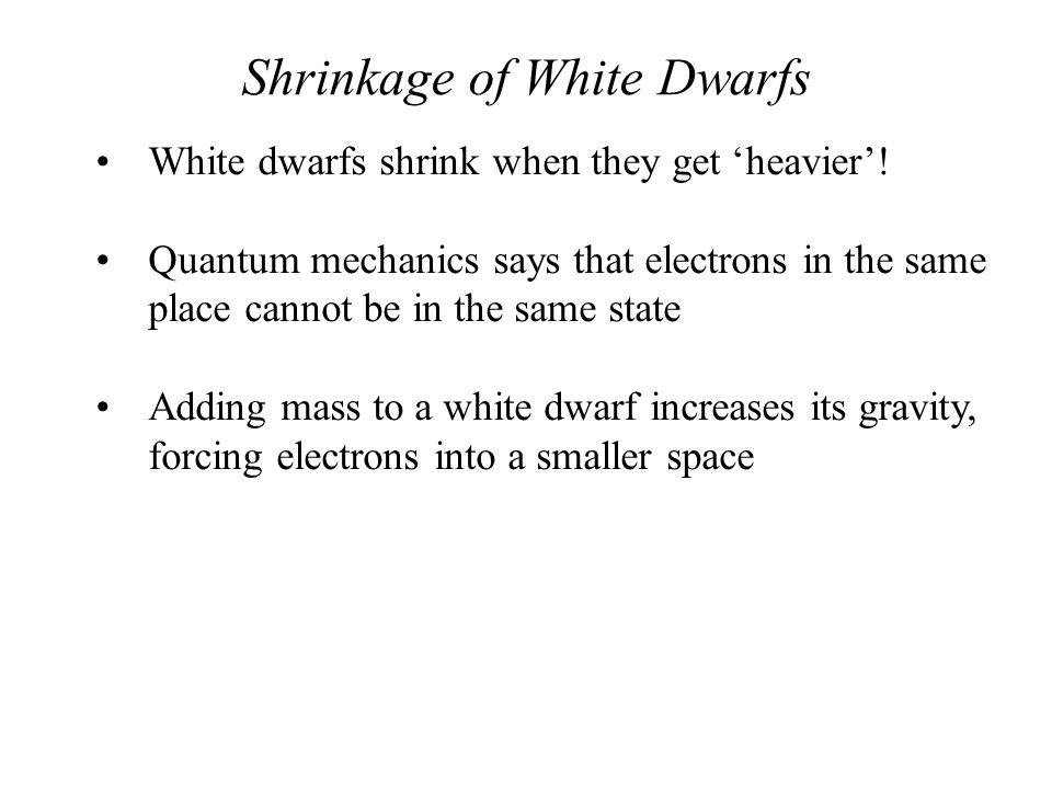 Shrinkage of White Dwarfs White dwarfs shrink when they get 'heavier'! Quantum mechanics says that electrons in the same place cannot be in the same s