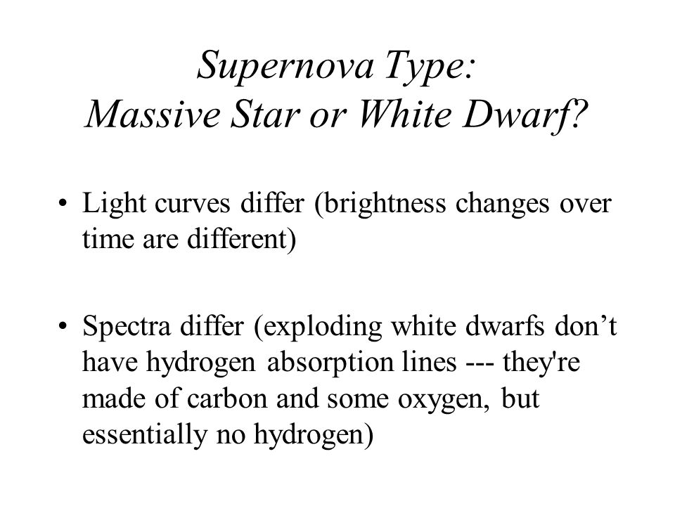 Supernova Type: Massive Star or White Dwarf? Light curves differ (brightness changes over time are different) Spectra differ (exploding white dwarfs d