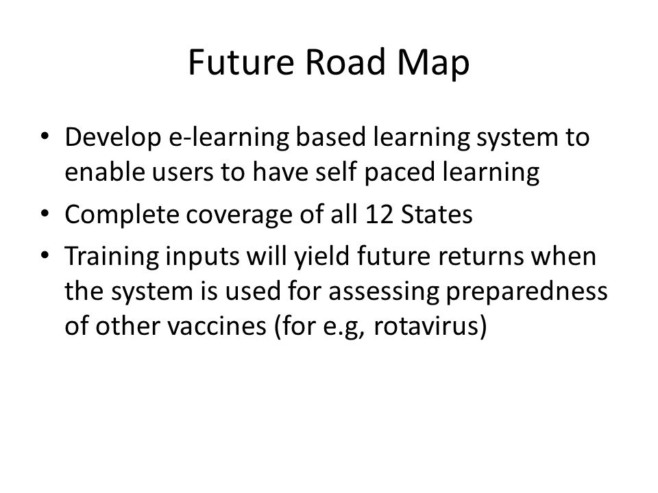 Future Road Map Develop e-learning based learning system to enable users to have self paced learning Complete coverage of all 12 States Training inputs will yield future returns when the system is used for assessing preparedness of other vaccines (for e.g, rotavirus)