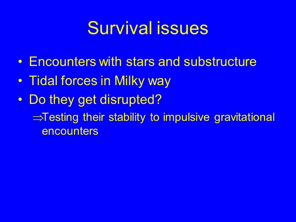 Survival issues Encounters with stars and substructure Tidal forces in Milky way Do they get disrupted.