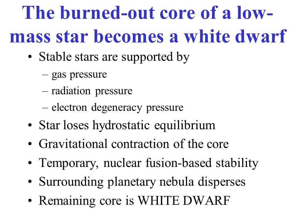 The burned-out core of a low- mass star becomes a white dwarf Stable stars are supported by –gas pressure –radiation pressure –electron degeneracy pressure Star loses hydrostatic equilibrium Gravitational contraction of the core Temporary, nuclear fusion-based stability Surrounding planetary nebula disperses Remaining core is WHITE DWARF