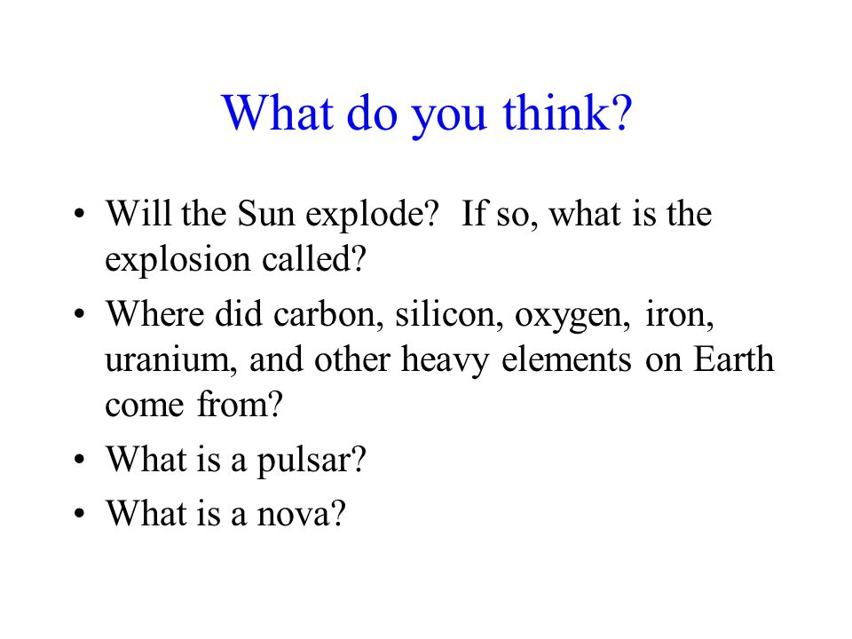 What do you think? Will the Sun explode? If so, what is the explosion called? Where did carbon, silicon, oxygen, iron, uranium, and other heavy elemen
