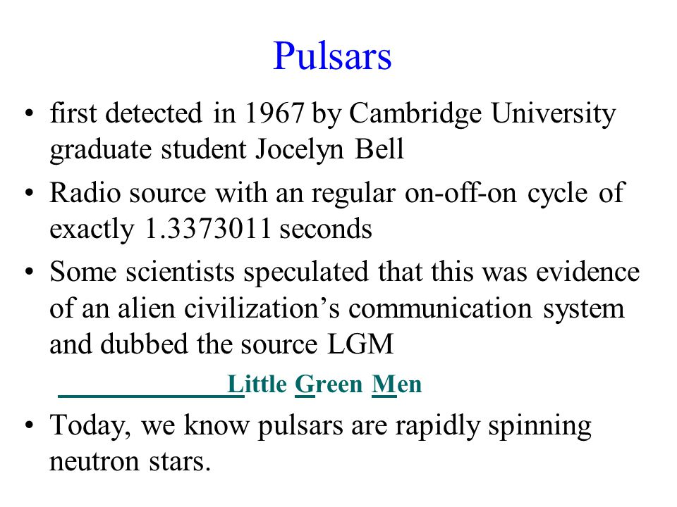 Pulsars first detected in 1967 by Cambridge University graduate student Jocelyn Bell Radio source with an regular on-off-on cycle of exactly 1.3373011 seconds Some scientists speculated that this was evidence of an alien civilization's communication system and dubbed the source LGM Little Green Men Today, we know pulsars are rapidly spinning neutron stars.