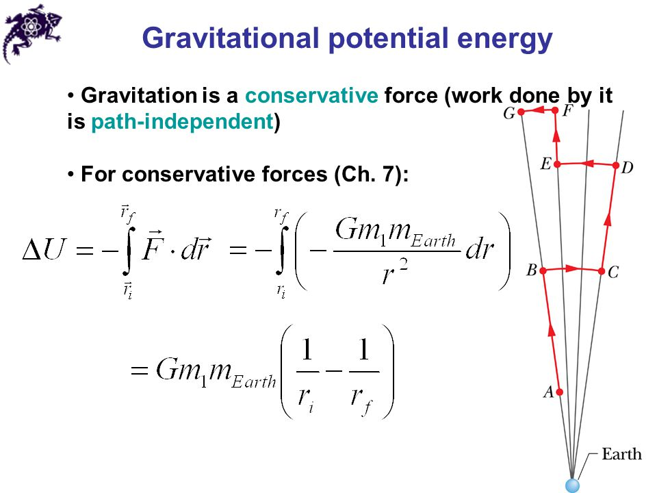 Gravitational potential energy Gravitation is a conservative force (work done by it is path-independent) For conservative forces (Ch. 7):