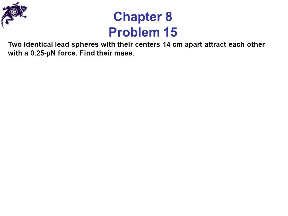 Chapter 8 Problem 15 Two identical lead spheres with their centers 14 cm apart attract each other with a 0.25-µN force. Find their mass.