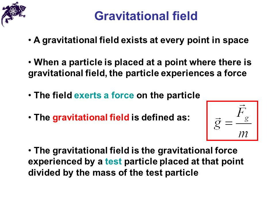 Gravitational field A gravitational field exists at every point in space When a particle is placed at a point where there is gravitational field, the