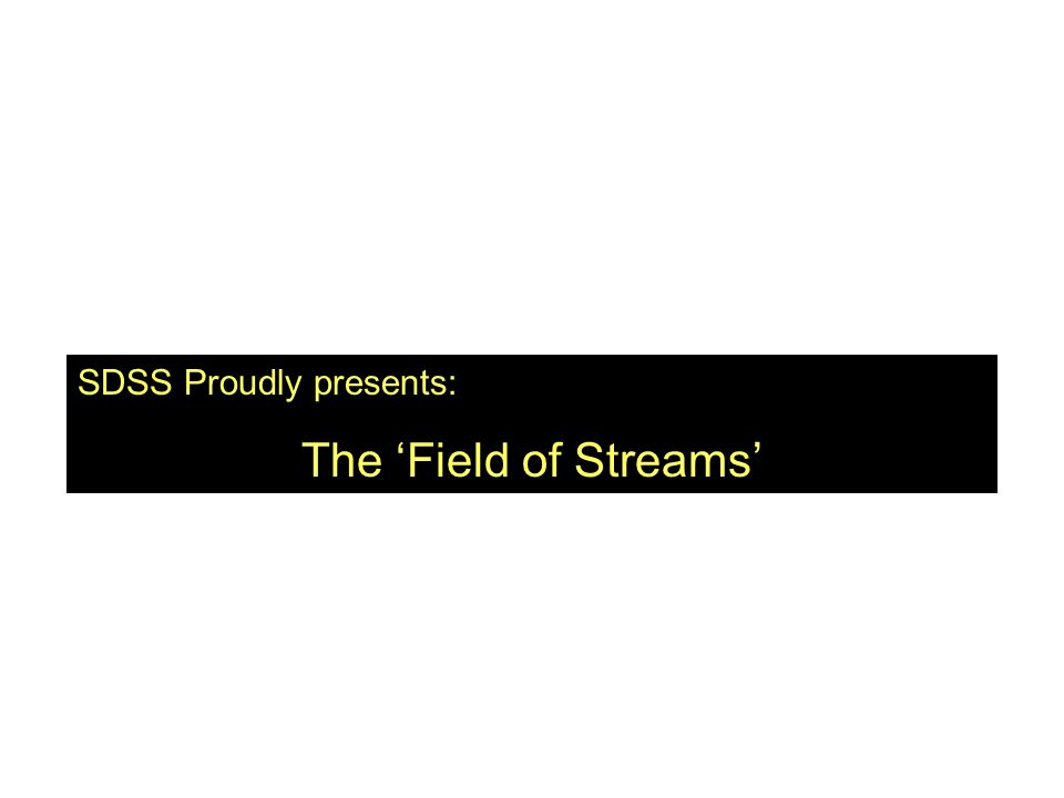 Ladies and gentleman SDSS Proudly presents: The 'Field of Streams'
