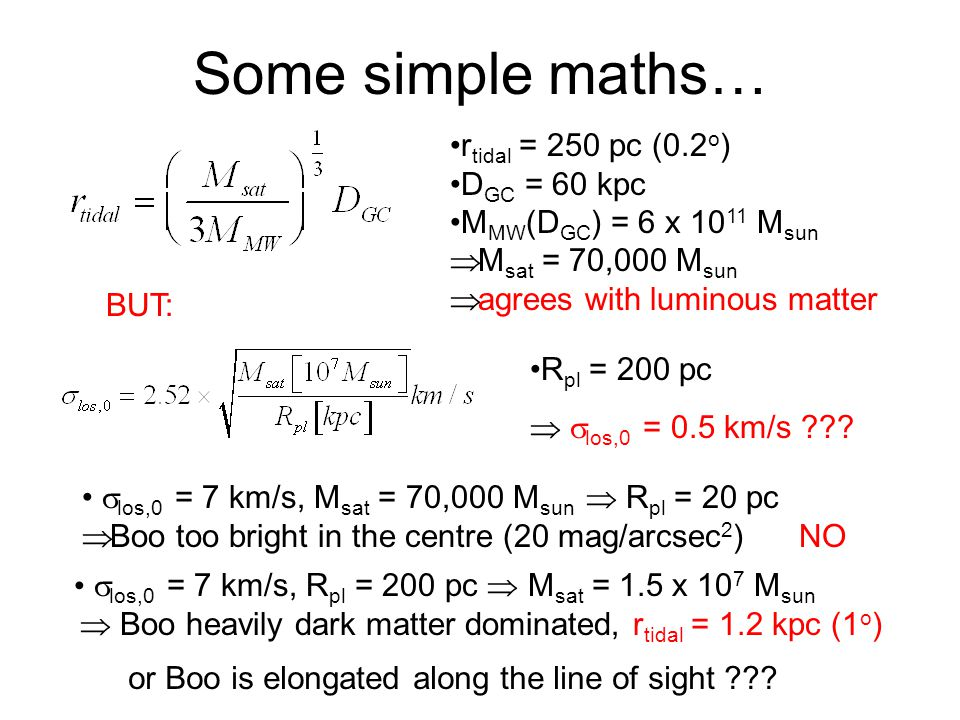Some simple maths… r tidal = 250 pc (0.2 o ) D GC = 60 kpc M MW (D GC ) = 6 x 10 11 M sun  M sat = 70,000 M sun  agrees with luminous matter R pl =
