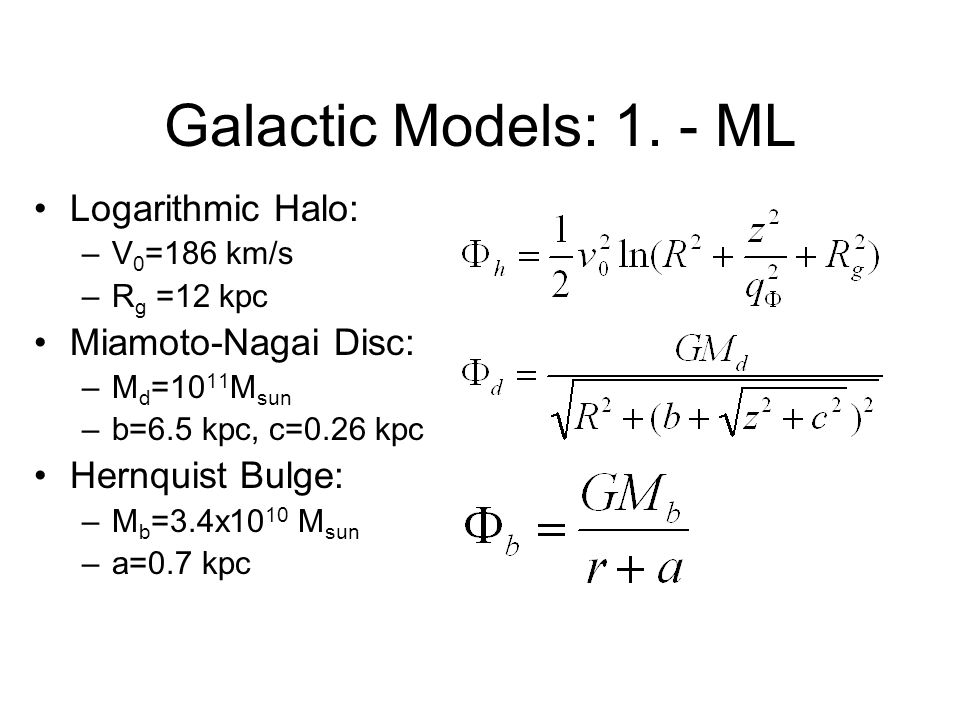 Galactic Models: 1. - ML Logarithmic Halo: –V 0 =186 km/s –R g =12 kpc Miamoto-Nagai Disc: –M d =10 11 M sun –b=6.5 kpc, c=0.26 kpc Hernquist Bulge: –