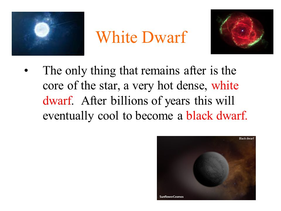 White Dwarf The only thing that remains after is the core of the star, a very hot dense, white dwarf.
