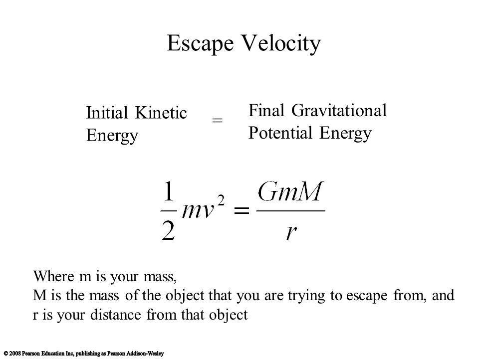 Escape Velocity Initial Kinetic Energy Final Gravitational Potential Energy = Where m is your mass, M is the mass of the object that you are trying to escape from, and r is your distance from that object