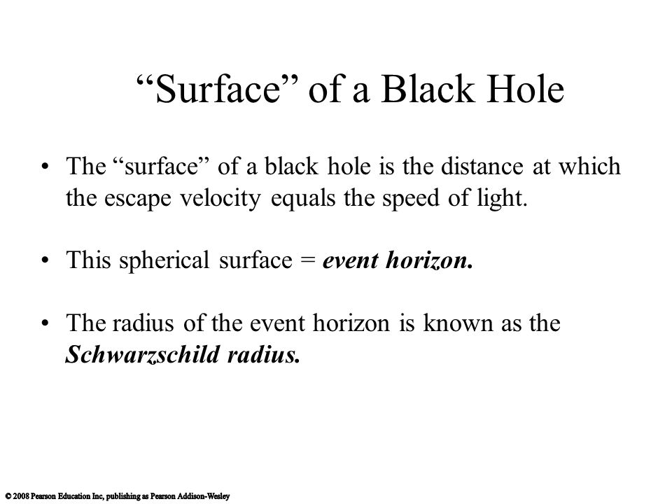 Surface of a Black Hole The surface of a black hole is the distance at which the escape velocity equals the speed of light.