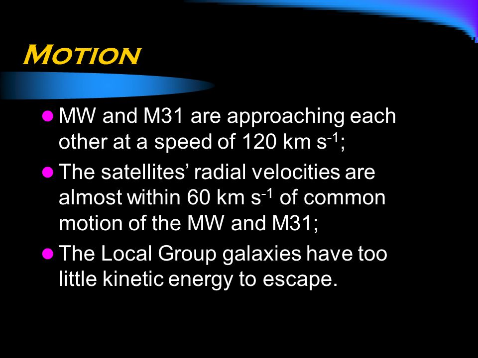Motion MW and M31 are approaching each other at a speed of 120 km s -1 ; The satellites' radial velocities are almost within 60 km s -1 of common moti
