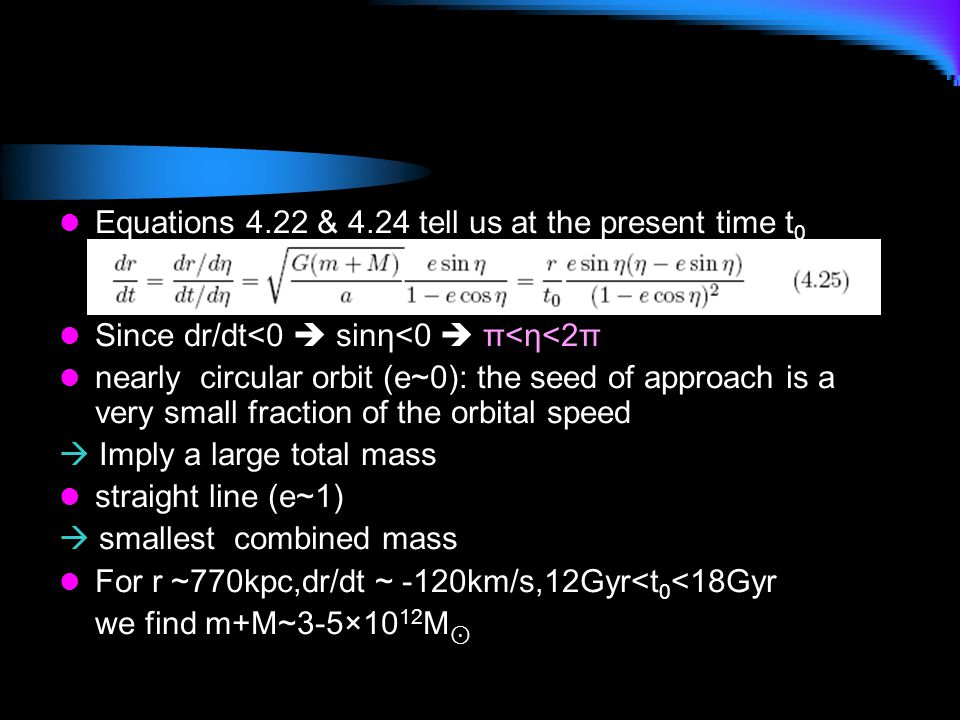 Equations 4.22 & 4.24 tell us at the present time t 0 Since dr/dt<0  sinη<0  π<η<2π nearly circular orbit (e~0): the seed of approach is a very smal