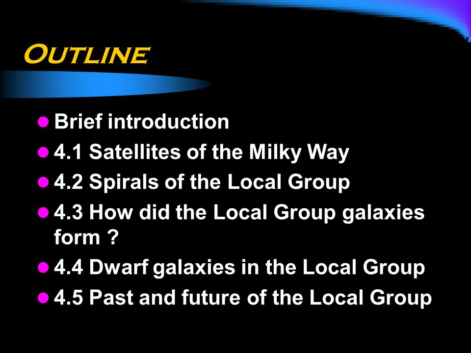 Outline Brief introduction 4.1 Satellites of the Milky Way 4.2 Spirals of the Local Group 4.3 How did the Local Group galaxies form ? 4.4 Dwarf galaxi