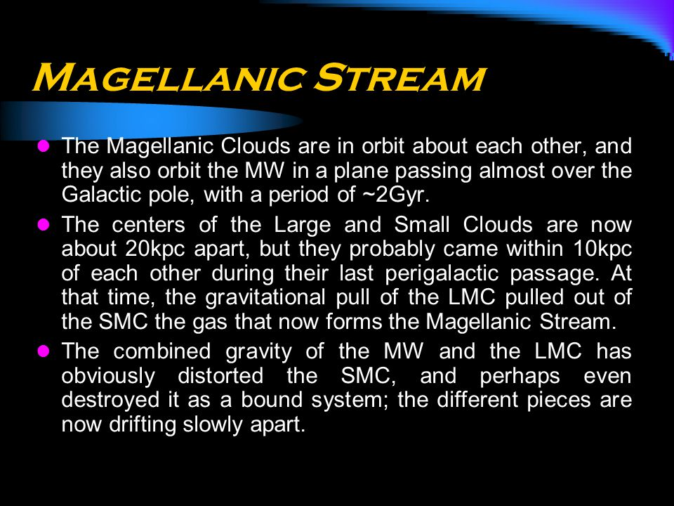 (Putman et al. 1998)(Gardiner & Noguchi 1996) Magellanic Stream The Magellanic Clouds are in orbit about each other, and they also orbit the MW in a p