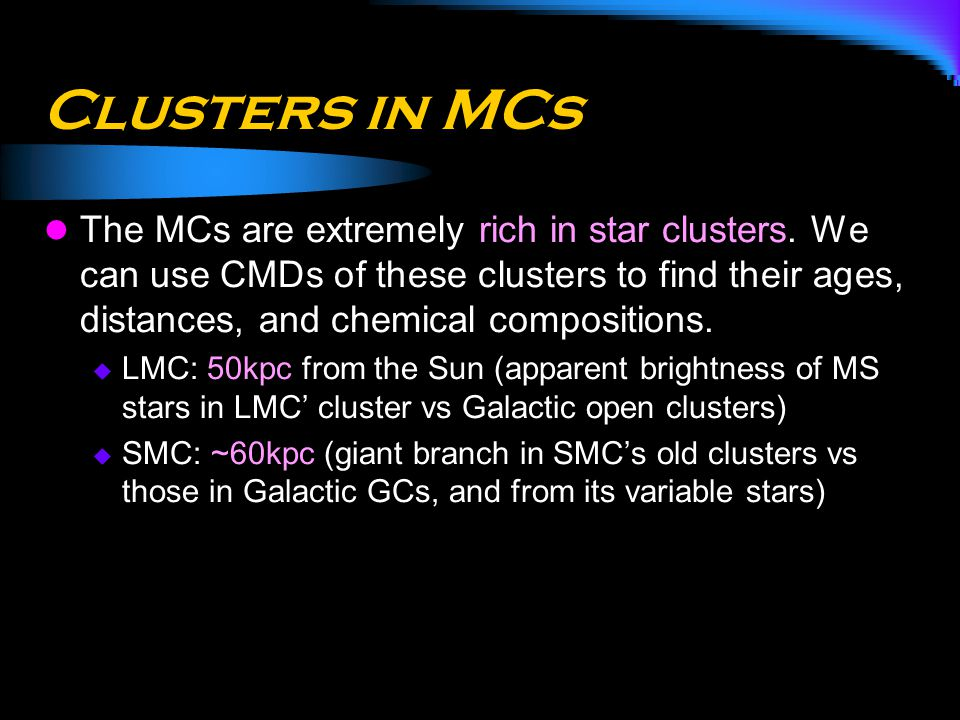 Clusters in MCs The MCs are extremely rich in star clusters. We can use CMDs of these clusters to find their ages, distances, and chemical composition