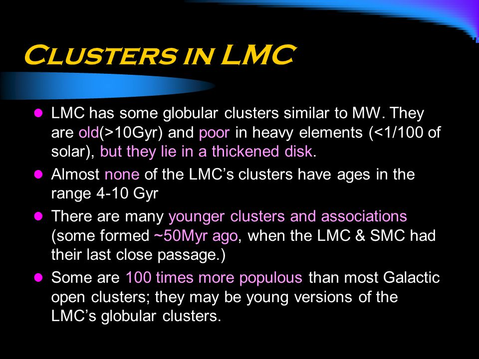 Clusters in LMC LMC has some globular clusters similar to MW. They are old(>10Gyr) and poor in heavy elements (<1/100 of solar), but they lie in a thi