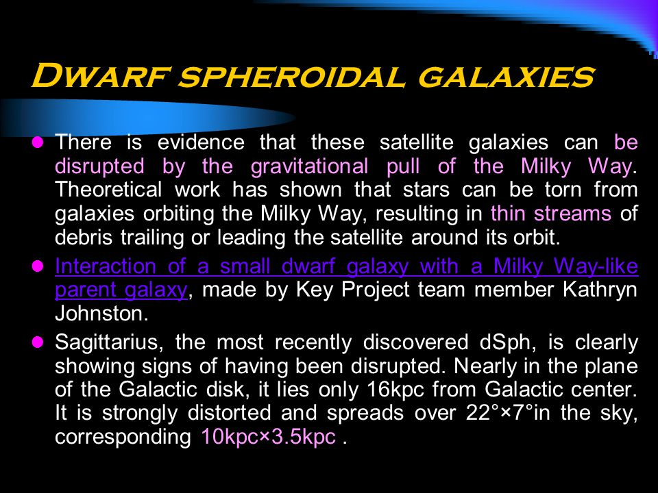 Dwarf spheroidal galaxies There is evidence that these satellite galaxies can be disrupted by the gravitational pull of the Milky Way. Theoretical wor