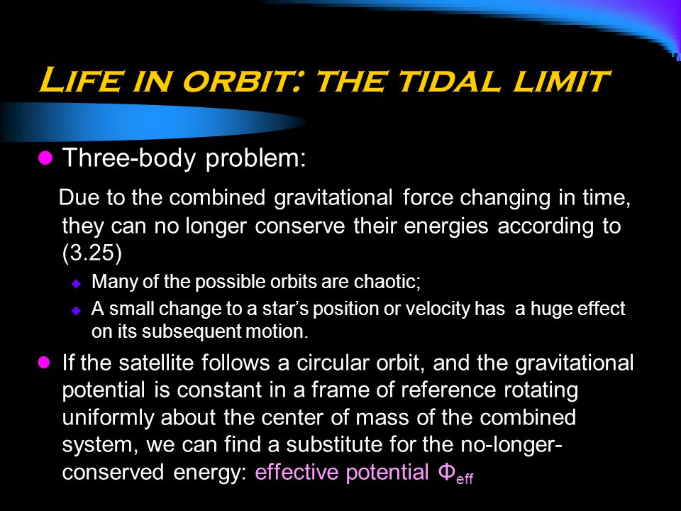 Life in orbit: the tidal limit Three-body problem: Due to the combined gravitational force changing in time, they can no longer conserve their energie