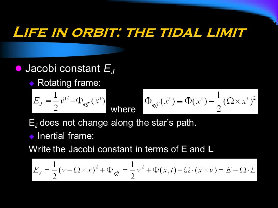 Life in orbit: the tidal limit Jacobi constant E J  Rotating frame: where E J does not change along the star's path.  Inertial frame: Write the Jaco