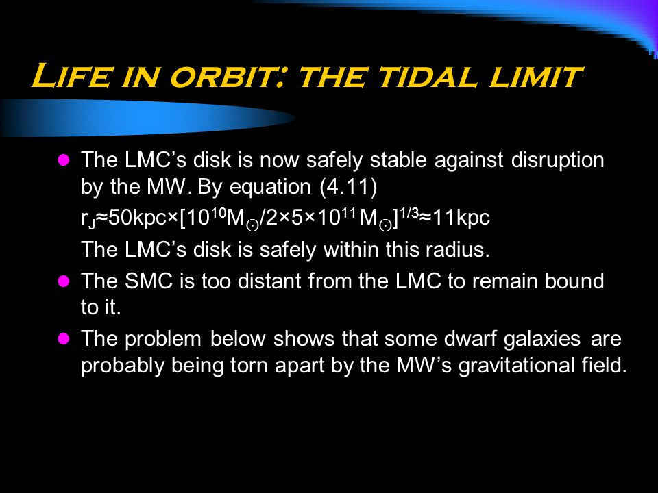Life in orbit: the tidal limit The LMC's disk is now safely stable against disruption by the MW. By equation (4.11) r J ≈50kpc×[10 10 M ⊙ /2×5×10 11 M