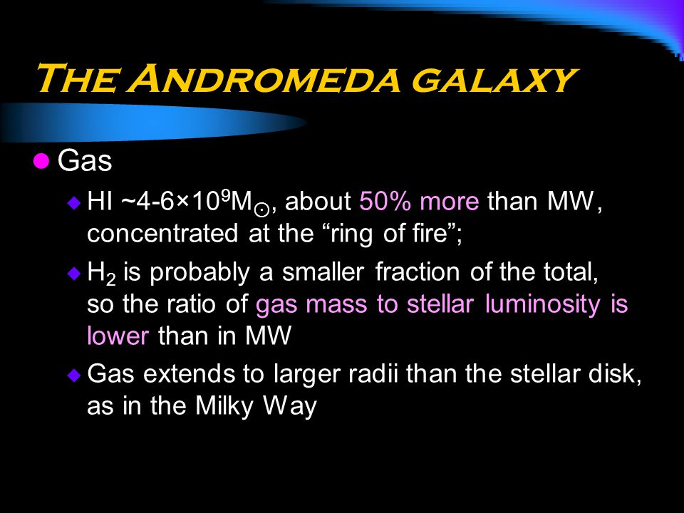 "The Andromeda galaxy Gas  HI ~4-6×10 9 M ⊙, about 50% more than MW, concentrated at the ""ring of fire"";  H 2 is probably a smaller fraction of the t"