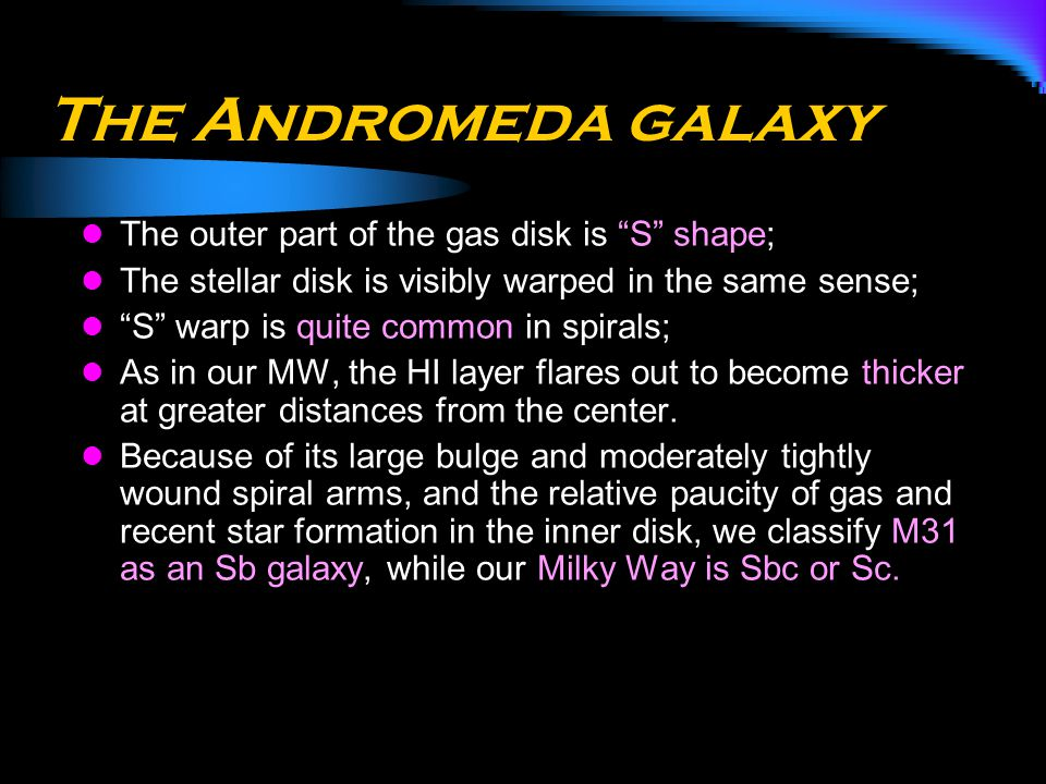 "The Andromeda galaxy The outer part of the gas disk is ""S"" shape; The stellar disk is visibly warped in the same sense; ""S"" warp is quite common in sp"