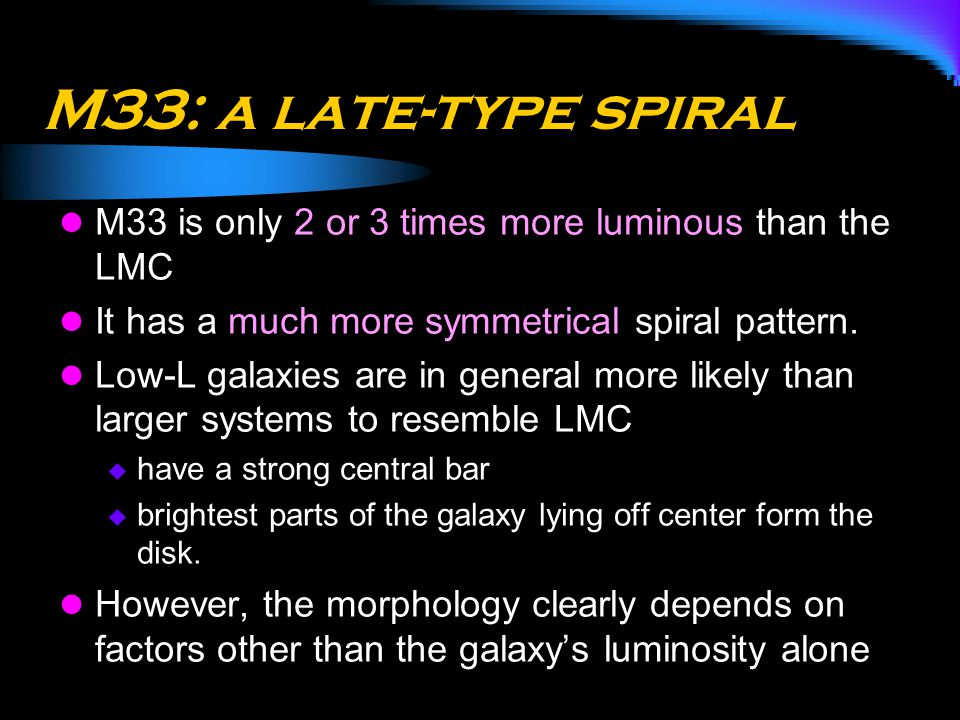 M33: a late-type spiral M33 is only 2 or 3 times more luminous than the LMC It has a much more symmetrical spiral pattern. Low-L galaxies are in gener