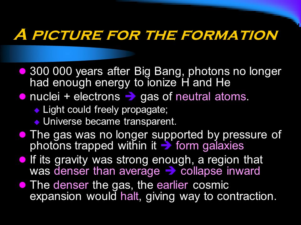 A picture for the formation 300 000 years after Big Bang, photons no longer had enough energy to ionize H and He nuclei + electrons  gas of neutral a
