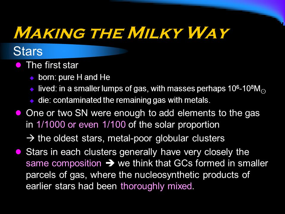 Making the Milky Way The first star  born: pure H and He  lived: in a smaller lumps of gas, with masses perhaps 10 6 -10 8 M ⊙  die: contaminated t