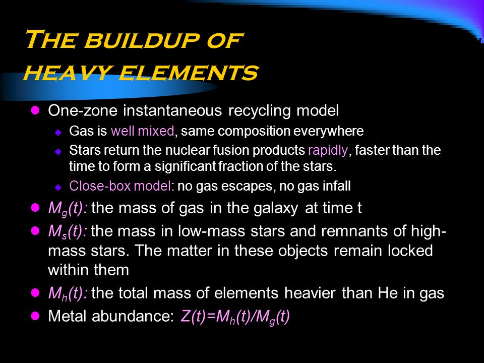 The buildup of heavy elements One-zone instantaneous recycling model  Gas is well mixed, same composition everywhere  Stars return the nuclear fusio