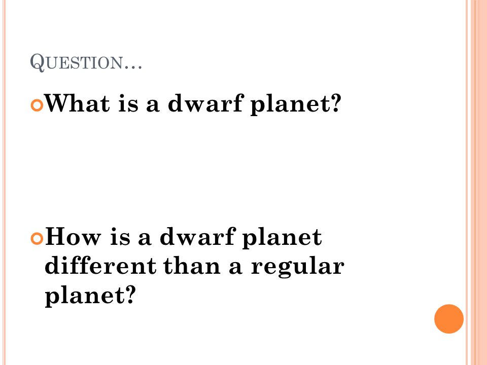 Q UESTION … What is a dwarf planet? How is a dwarf planet different than a regular planet?