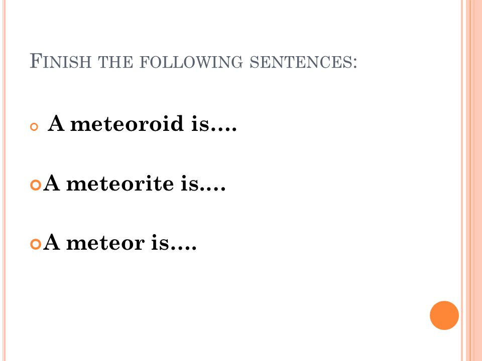 F INISH THE FOLLOWING SENTENCES : A meteoroid is…. A meteorite is.… A meteor is….