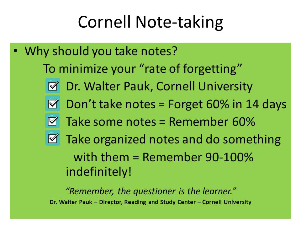"Cornell Note-taking Why should you take notes? To minimize your ""rate of forgetting"" Dr. Walter Pauk, Cornell University Don't take notes = Forget 60%"