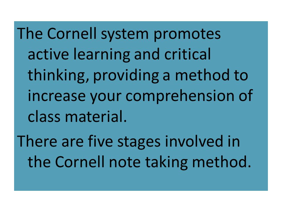 The Cornell system promotes active learning and critical thinking, providing a method to increase your comprehension of class material. There are five