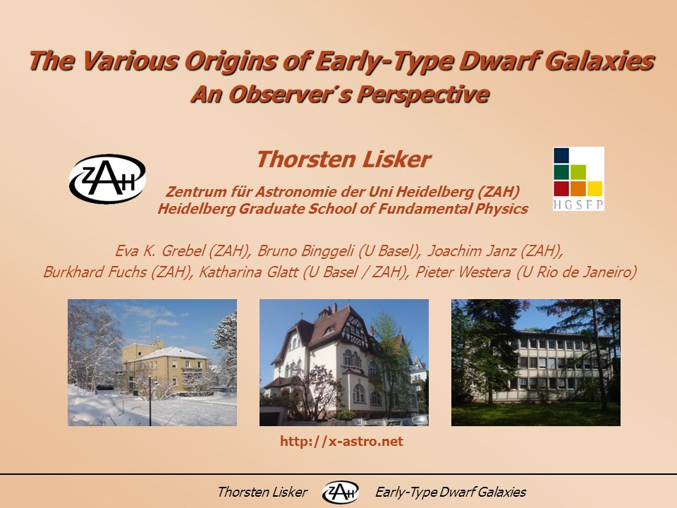 Thorsten LiskerEarly-Type Dwarf Galaxies The Various Origins of Early-Type Dwarf Galaxies An Observer´s Perspective Thorsten Lisker Zentrum für Astronomie der Uni Heidelberg (ZAH) Heidelberg Graduate School of Fundamental Physics Eva K.