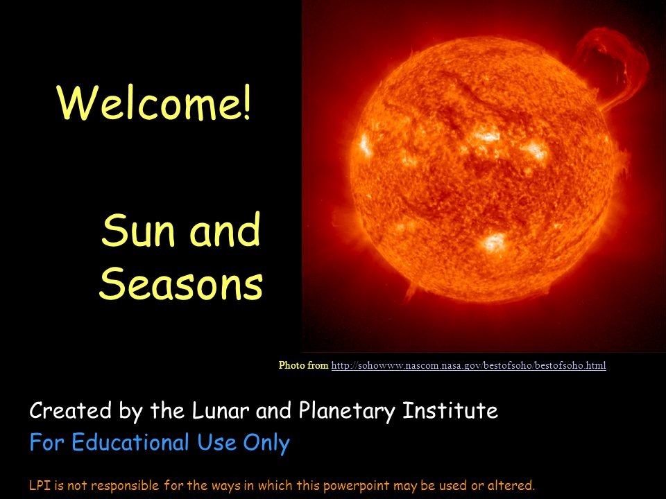 Welcome! Sun and Seasons Created by the Lunar and Planetary Institute For Educational Use Only LPI is not responsible for the ways in which this power
