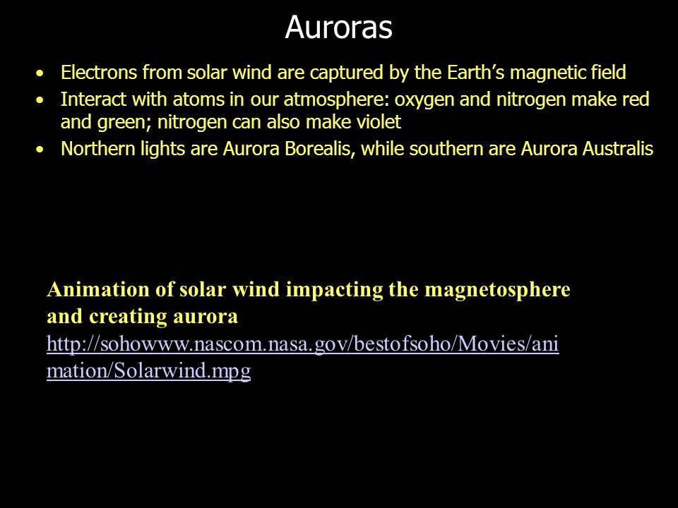 Auroras Electrons from solar wind are captured by the Earth's magnetic field Interact with atoms in our atmosphere: oxygen and nitrogen make red and g