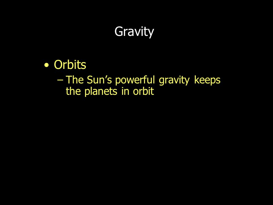 Gravity Orbits –The Sun's powerful gravity keeps the planets in orbit