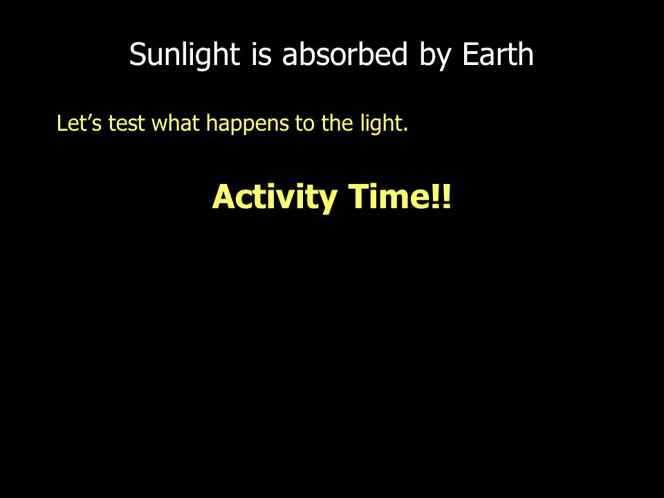 Sunlight is absorbed by Earth Let's test what happens to the light. Activity Time!!