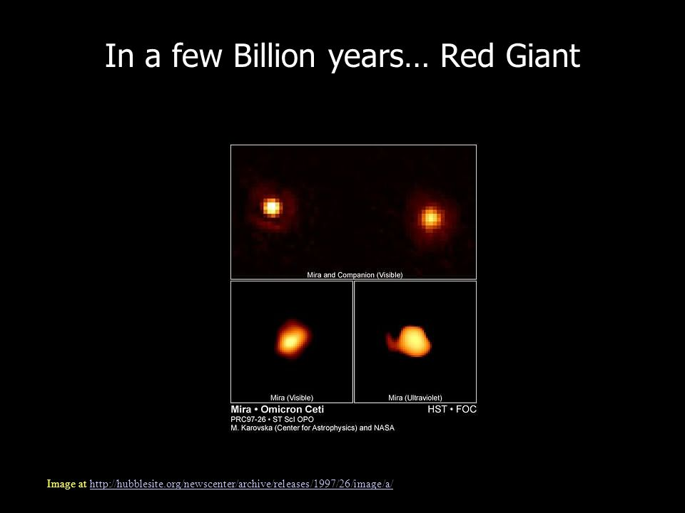 In a few Billion years… Red Giant Image at http://hubblesite.org/newscenter/archive/releases/1997/26/image/a/http://hubblesite.org/newscenter/archive/