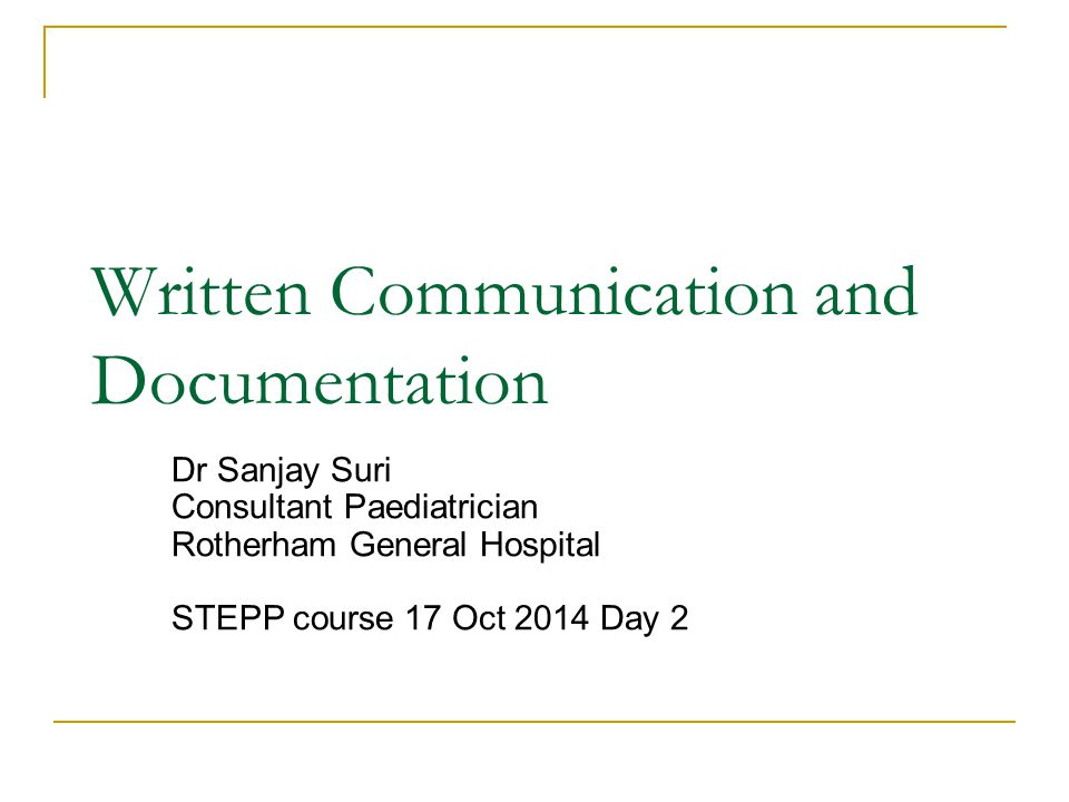 Written Communication and Documentation Dr Sanjay Suri Consultant Paediatrician Rotherham General Hospital STEPP course 17 Oct 2014 Day 2