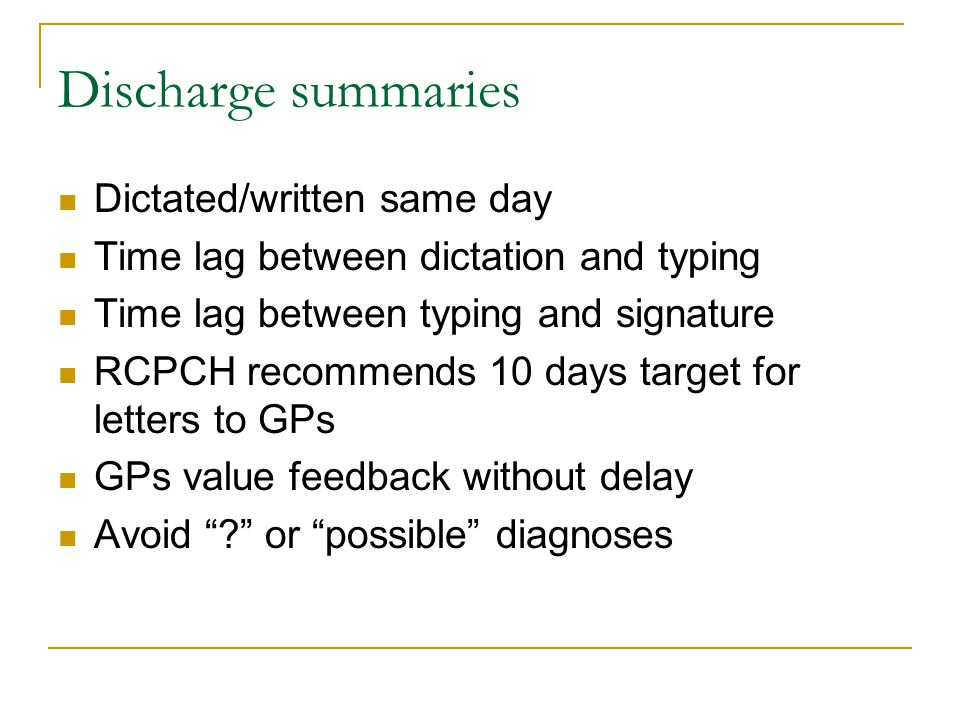 Dictated/written same day Time lag between dictation and typing Time lag between typing and signature RCPCH recommends 10 days target for letters to GPs GPs value feedback without delay Avoid ? or possible diagnoses