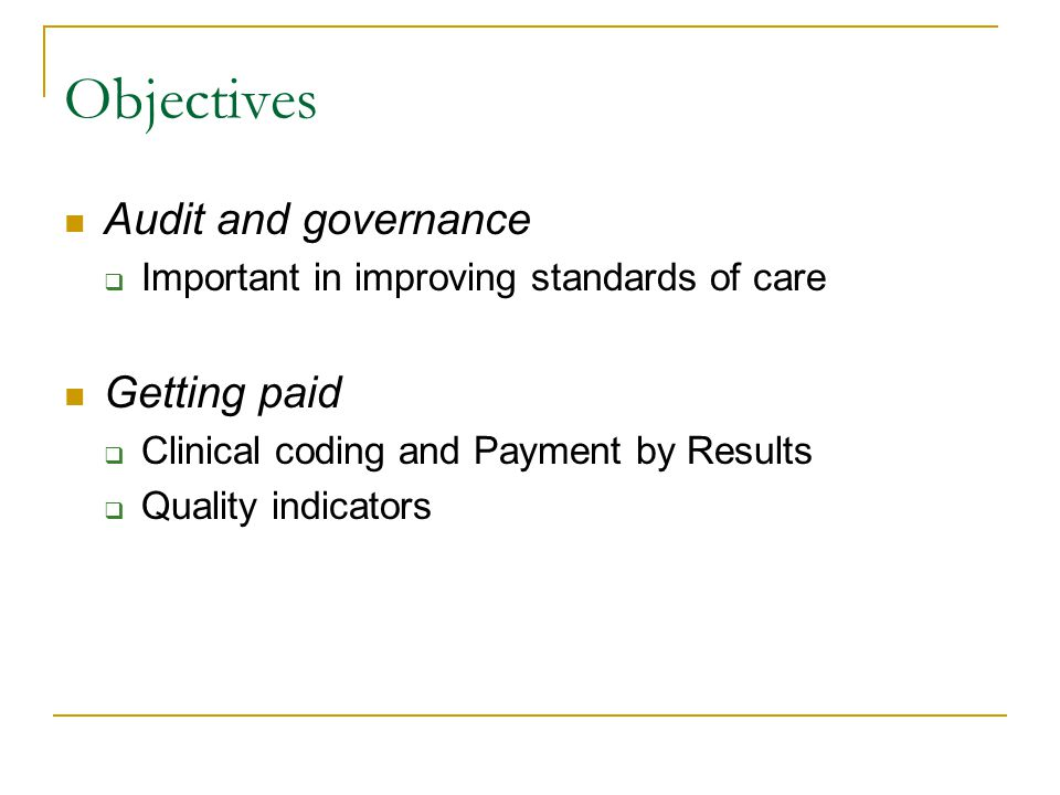 Objectives Audit and governance  Important in improving standards of care Getting paid  Clinical coding and Payment by Results  Quality indicators
