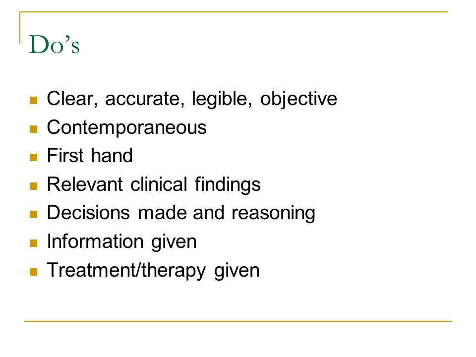 Do's Clear, accurate, legible, objective Contemporaneous First hand Relevant clinical findings Decisions made and reasoning Information given Treatment/therapy given